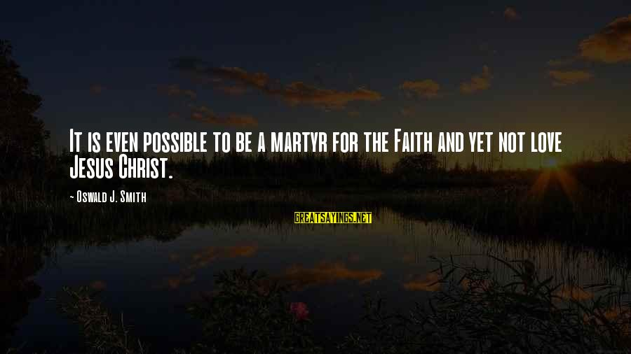 Christ Love Sayings By Oswald J. Smith: It is even possible to be a martyr for the Faith and yet not love