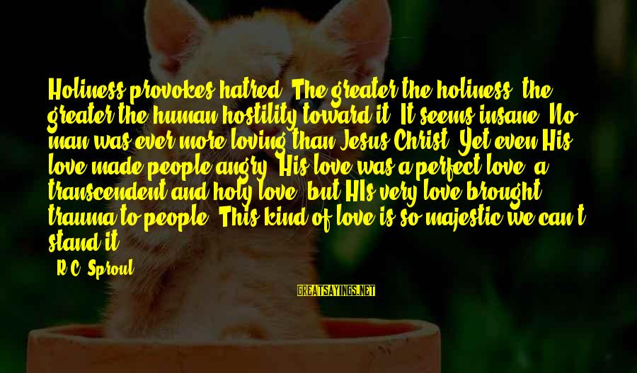 Christ Love Sayings By R.C. Sproul: Holiness provokes hatred. The greater the holiness, the greater the human hostility toward it. It