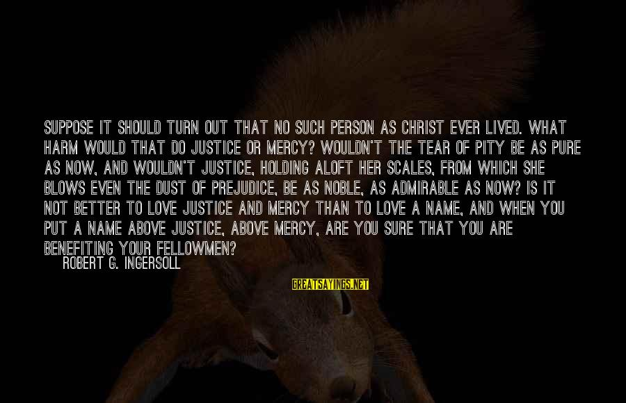 Christ Love Sayings By Robert G. Ingersoll: Suppose it should turn out that no such person as Christ ever lived. What harm