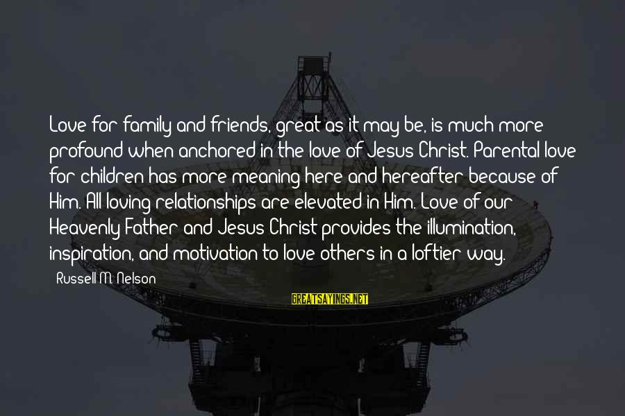 Christ Love Sayings By Russell M. Nelson: Love for family and friends, great as it may be, is much more profound when