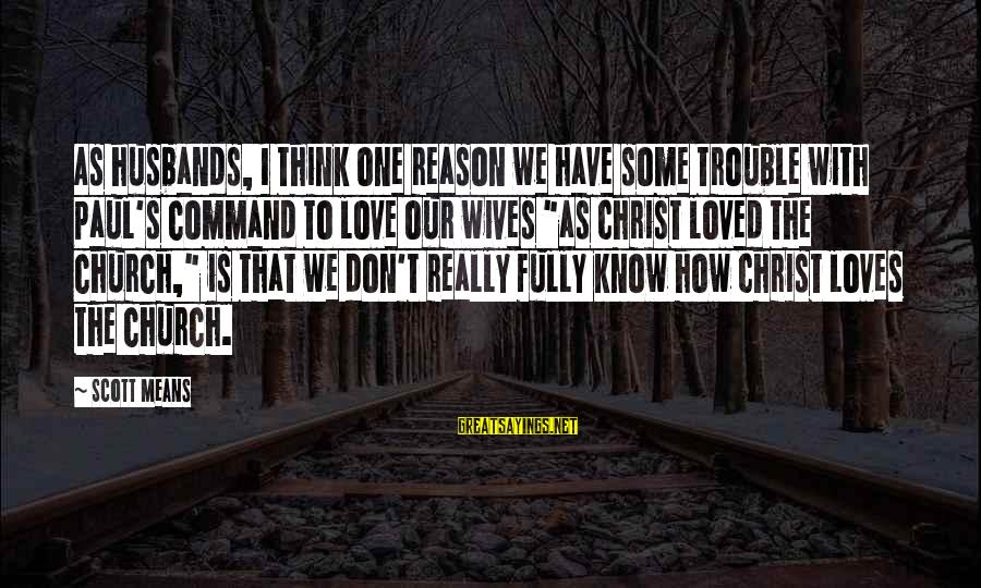 Christ Love Sayings By Scott Means: As husbands, I think one reason we have some trouble with Paul's command to love