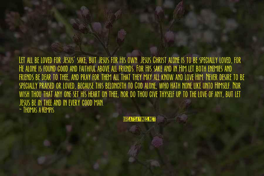 Christ Love Sayings By Thomas A Kempis: Let all be loved for Jesus' sake, but Jesus for His own. Jesus Christ alone
