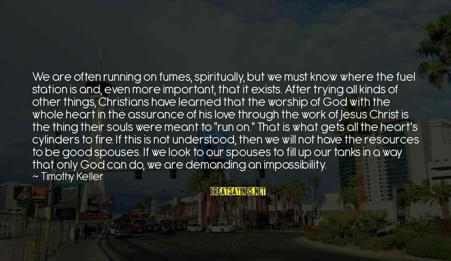 Christ Love Sayings By Timothy Keller: We are often running on fumes, spiritually, but we must know where the fuel station