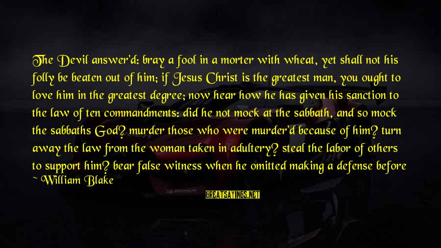 Christ Love Sayings By William Blake: The Devil answer'd: bray a fool in a morter with wheat, yet shall not his