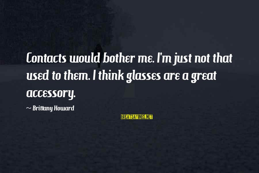 Christ Recrucified Sayings By Brittany Howard: Contacts would bother me. I'm just not that used to them. I think glasses are
