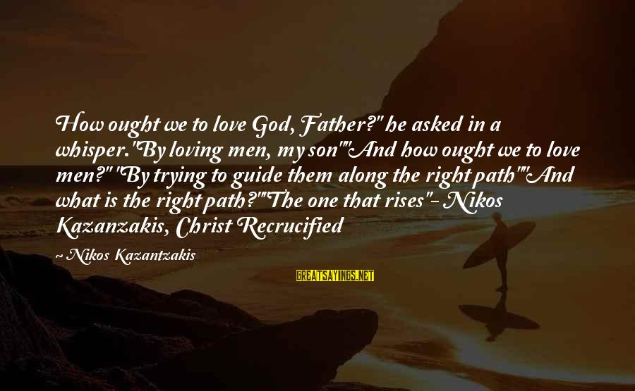 "Christ Recrucified Sayings By Nikos Kazantzakis: How ought we to love God, Father?"" he asked in a whisper.""By loving men, my"