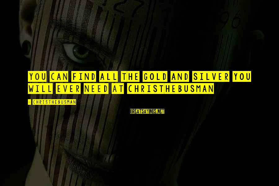 Christhebusman Sayings By Christhebusman: You can find all the gold and silver you will ever need at christhebusman