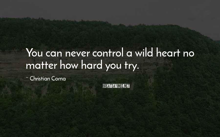 Christian Coma Sayings: You can never control a wild heart no matter how hard you try.