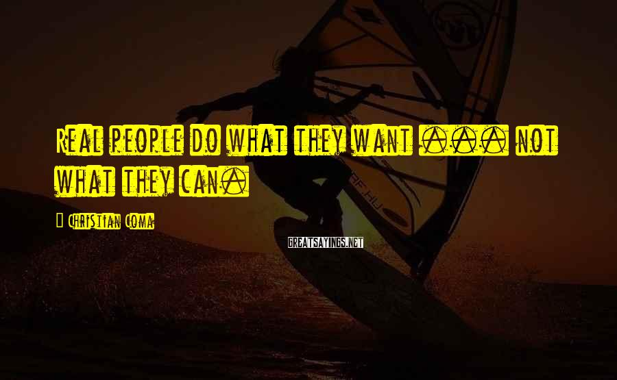 Christian Coma Sayings: Real people do what they want ... not what they can.
