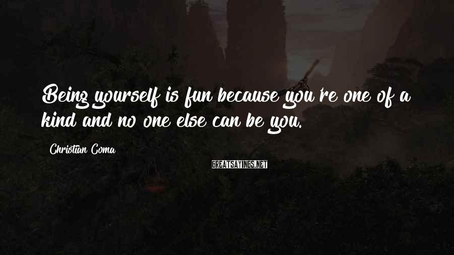 Christian Coma Sayings: Being yourself is fun because you're one of a kind and no one else can
