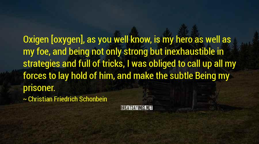Christian Friedrich Schonbein Sayings: Oxigen [oxygen], as you well know, is my hero as well as my foe, and