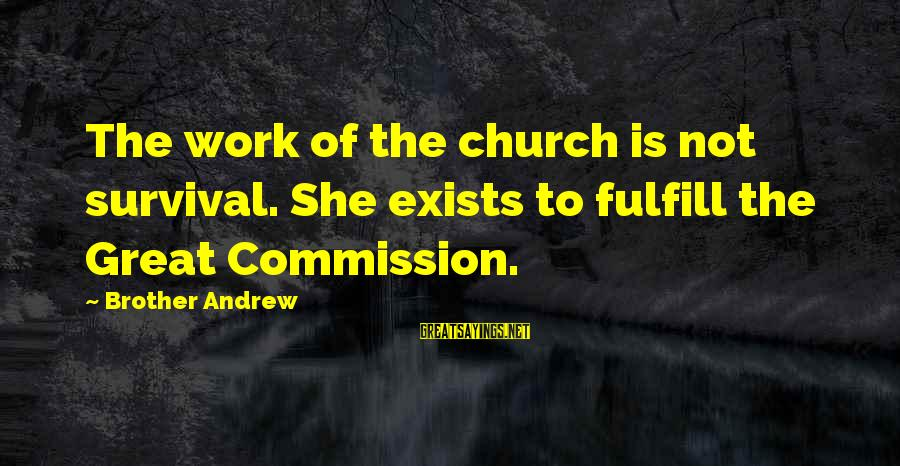 Christian Witnessing Sayings By Brother Andrew: The work of the church is not survival. She exists to fulfill the Great Commission.