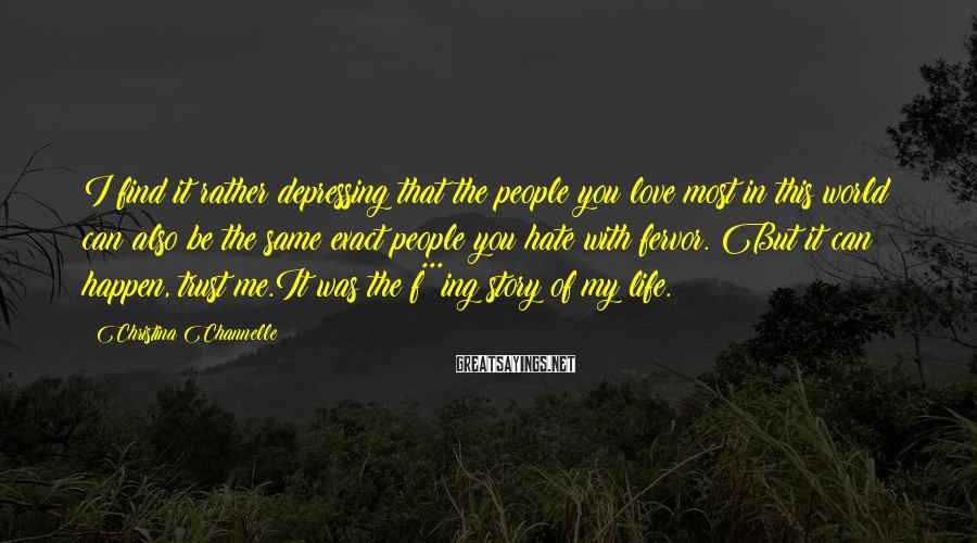 Christina Channelle Sayings: I find it rather depressing that the people you love most in this world can