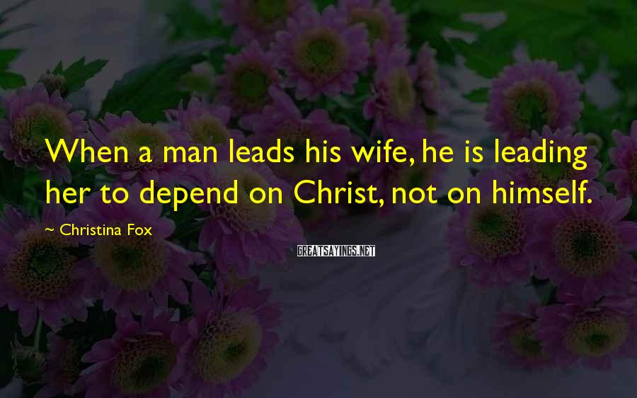 Christina Fox Sayings: When a man leads his wife, he is leading her to depend on Christ, not