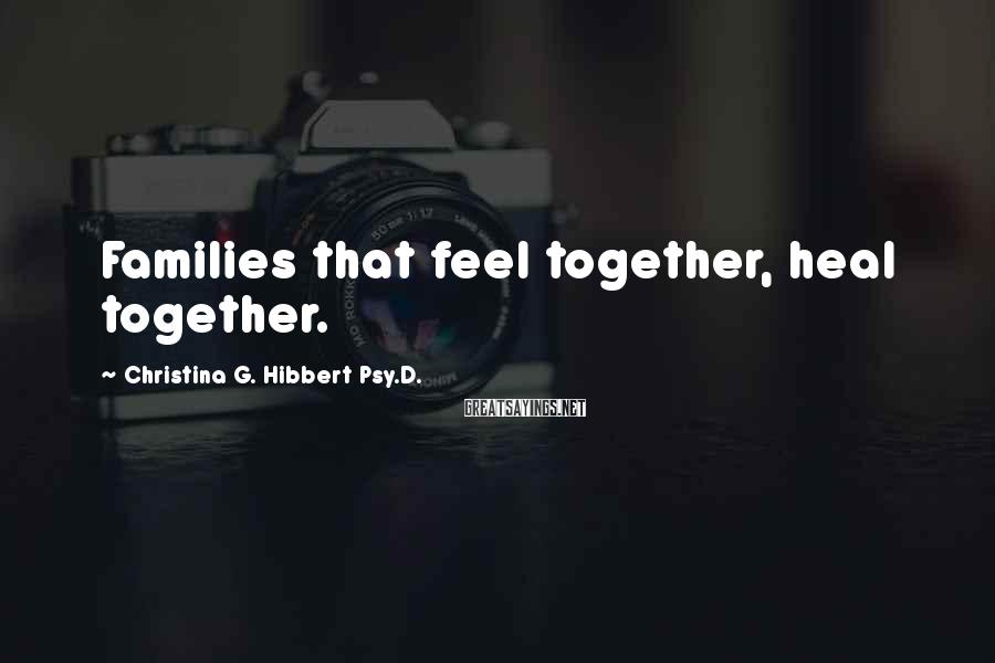 Christina G. Hibbert Psy.D. Sayings: Families that feel together, heal together.