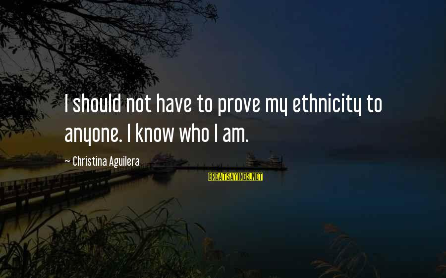 Christina Sayings By Christina Aguilera: I should not have to prove my ethnicity to anyone. I know who I am.