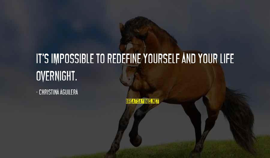 Christina Sayings By Christina Aguilera: It's impossible to redefine yourself and your life overnight.