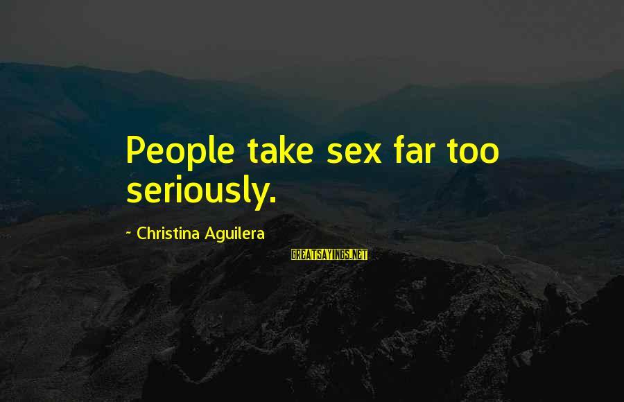 Christina Sayings By Christina Aguilera: People take sex far too seriously.