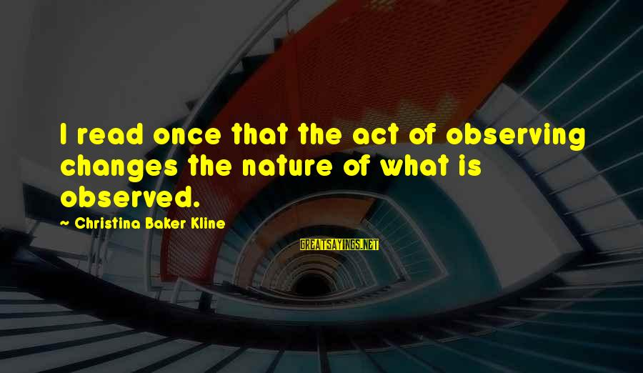 Christina Sayings By Christina Baker Kline: I read once that the act of observing changes the nature of what is observed.