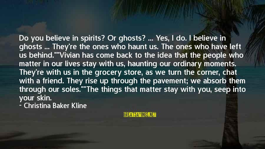 Christina Sayings By Christina Baker Kline: Do you believe in spirits? Or ghosts? ... Yes, I do. I believe in ghosts
