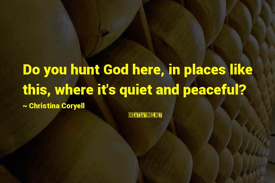 Christina Sayings By Christina Coryell: Do you hunt God here, in places like this, where it's quiet and peaceful?