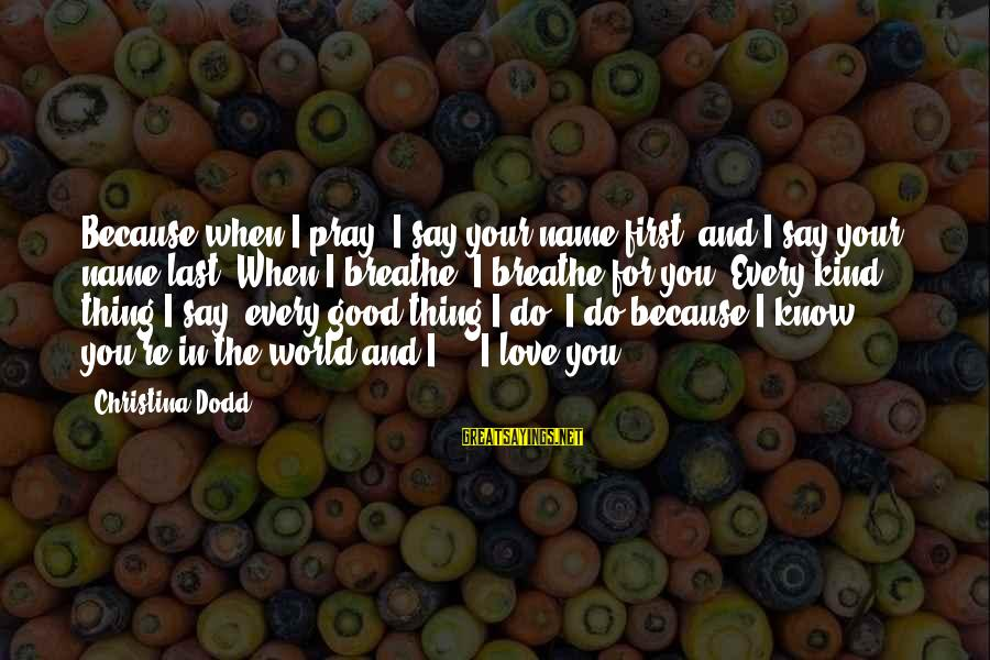 Christina Sayings By Christina Dodd: Because when I pray, I say your name first, and I say your name last.