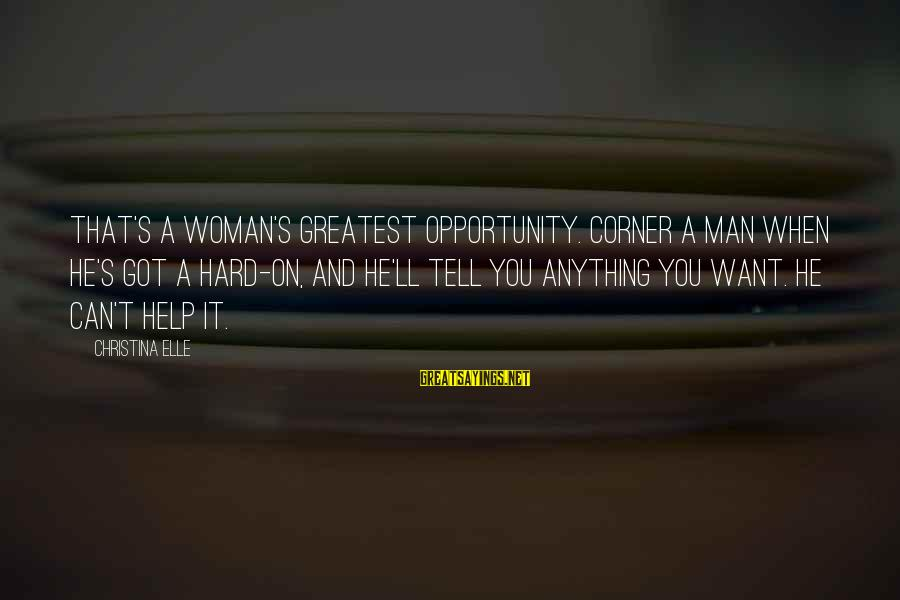 Christina Sayings By Christina Elle: That's a woman's greatest opportunity. Corner a man when he's got a hard-on, and he'll