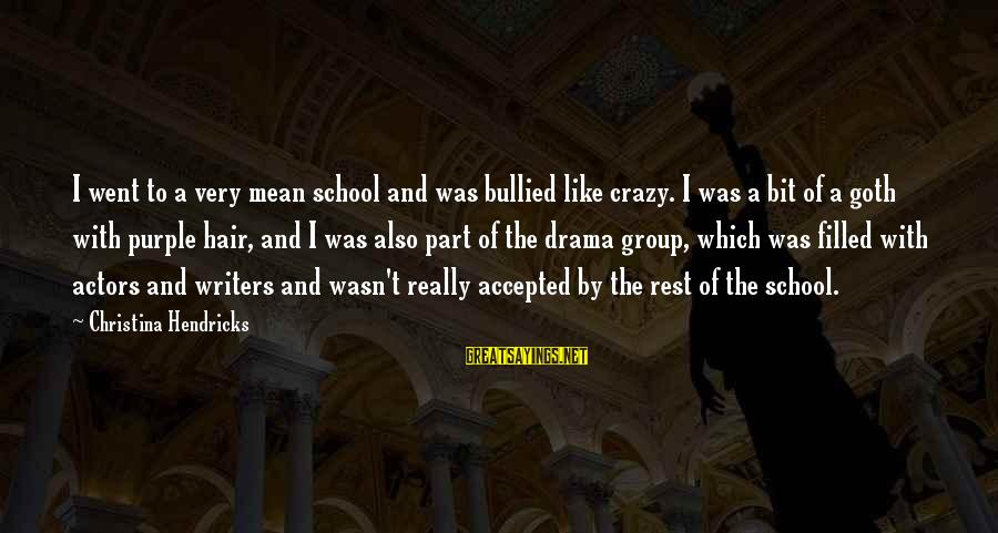 Christina Sayings By Christina Hendricks: I went to a very mean school and was bullied like crazy. I was a