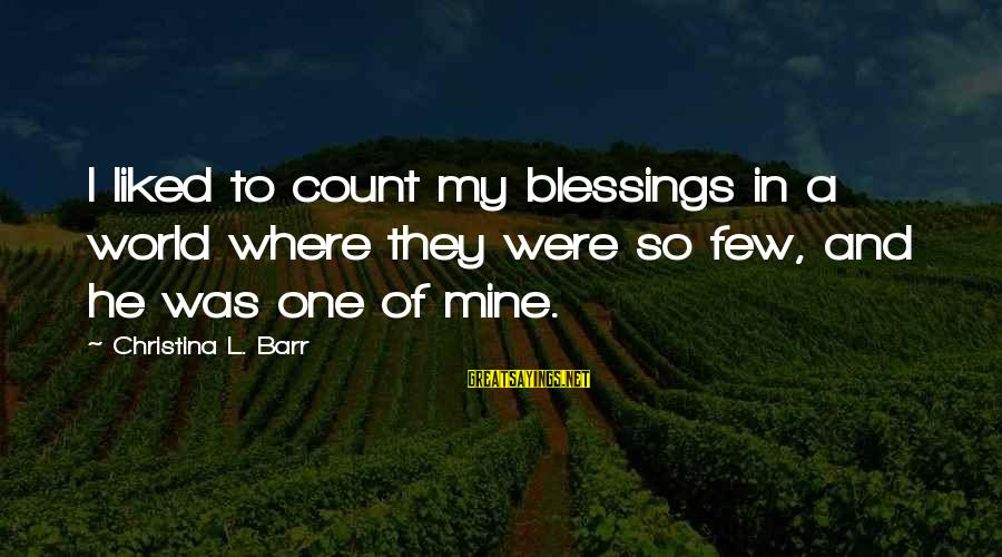 Christina Sayings By Christina L. Barr: I liked to count my blessings in a world where they were so few, and
