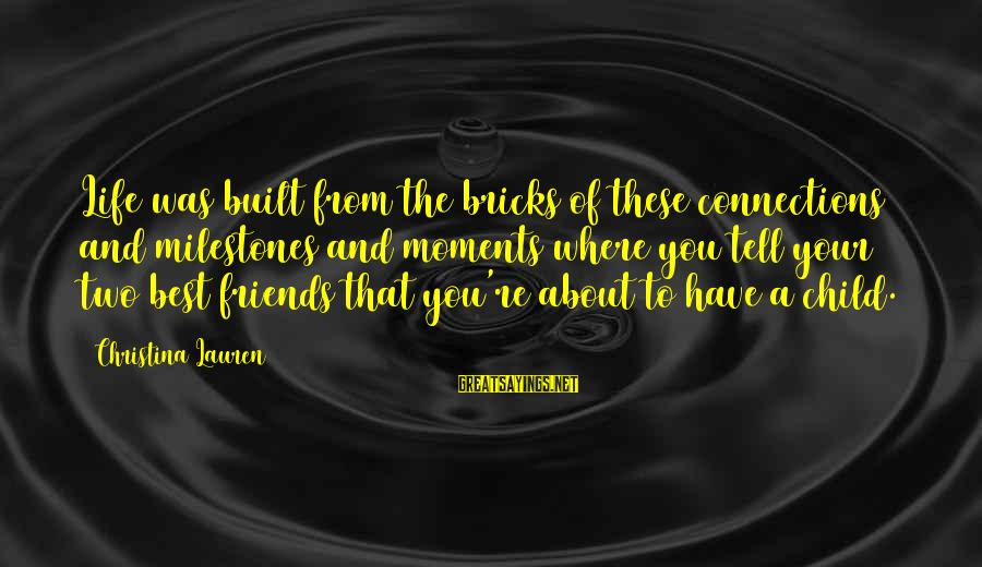 Christina Sayings By Christina Lauren: Life was built from the bricks of these connections and milestones and moments where you