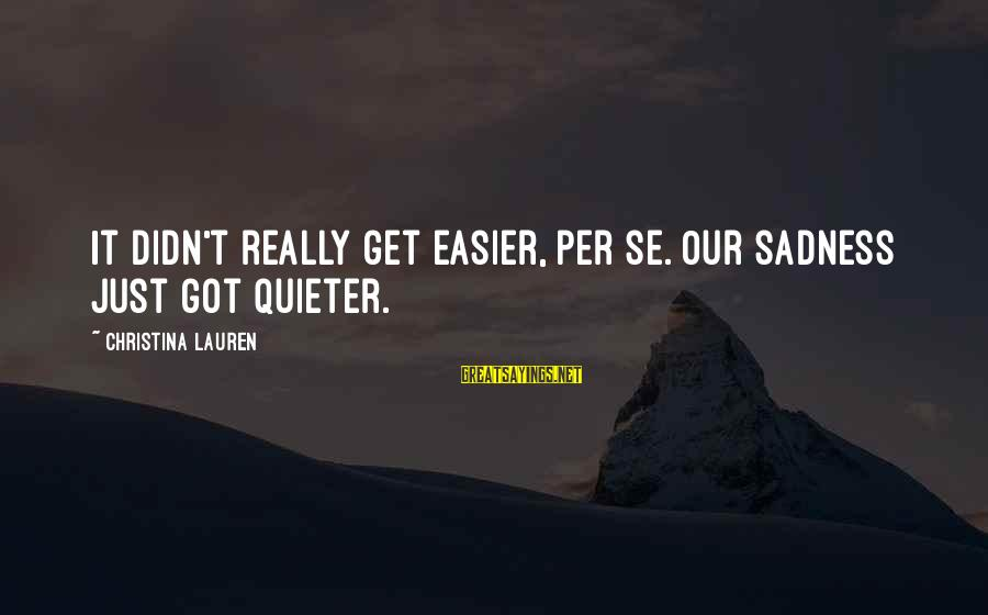 Christina Sayings By Christina Lauren: It didn't really get easier, per se. Our sadness just got quieter.