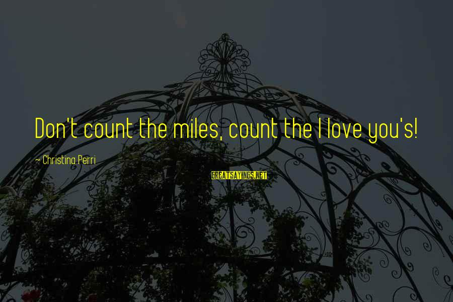 Christina Sayings By Christina Perri: Don't count the miles, count the I love you's!