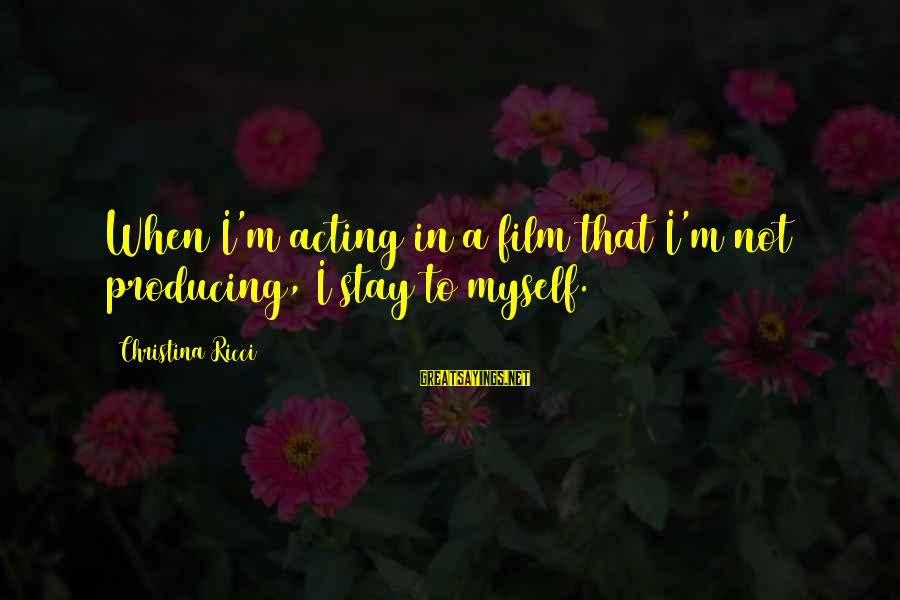 Christina Sayings By Christina Ricci: When I'm acting in a film that I'm not producing, I stay to myself.