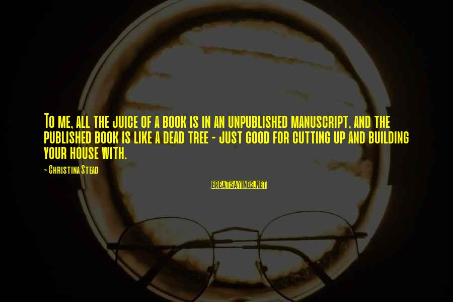 Christina Sayings By Christina Stead: To me, all the juice of a book is in an unpublished manuscript, and the