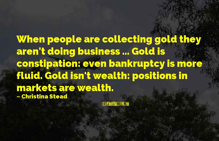 Christina Sayings By Christina Stead: When people are collecting gold they aren't doing business ... Gold is constipation: even bankruptcy