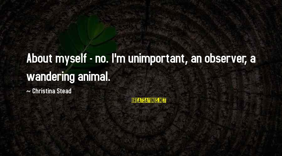 Christina Sayings By Christina Stead: About myself - no. I'm unimportant, an observer, a wandering animal.