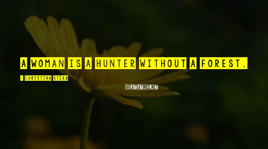 Christina Stead Sayings: A woman is a hunter without a forest.