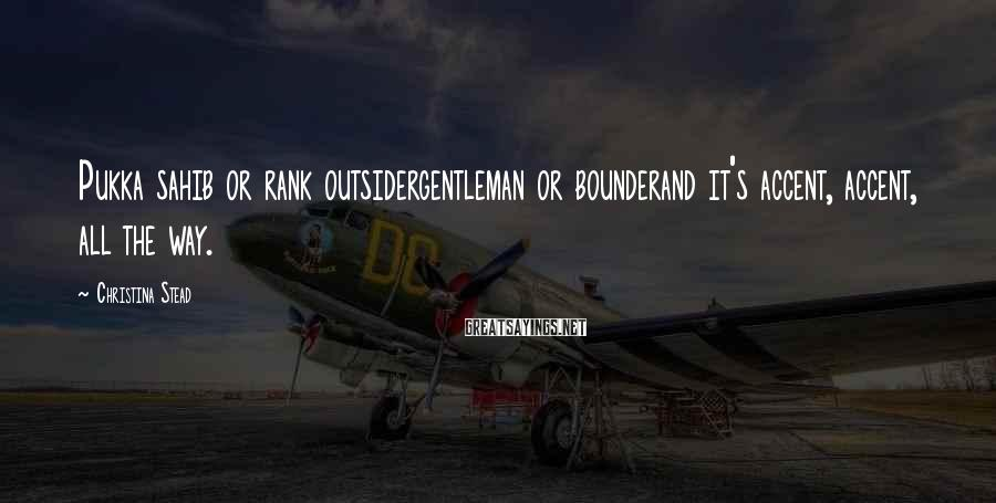 Christina Stead Sayings: Pukka sahib or rank outsidergentleman or bounderand it's accent, accent, all the way.