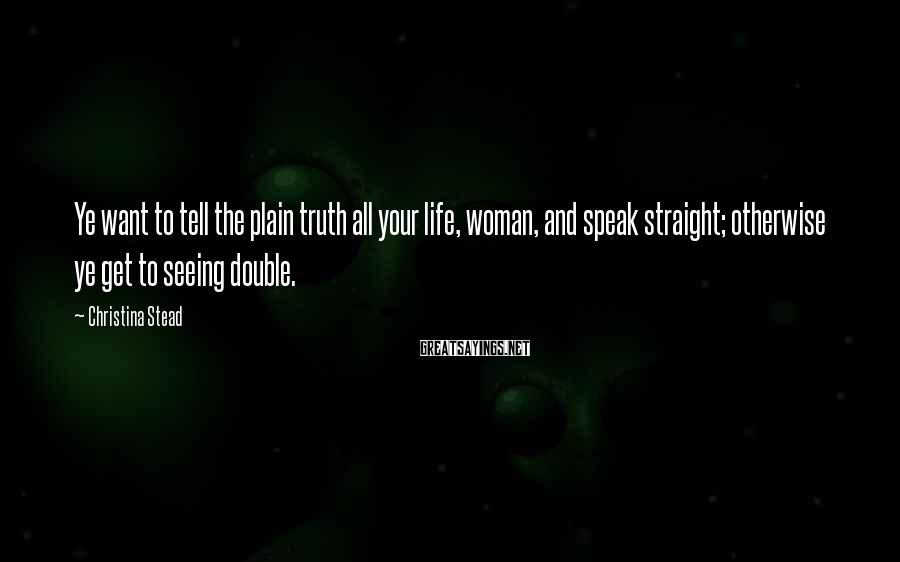 Christina Stead Sayings: Ye want to tell the plain truth all your life, woman, and speak straight; otherwise
