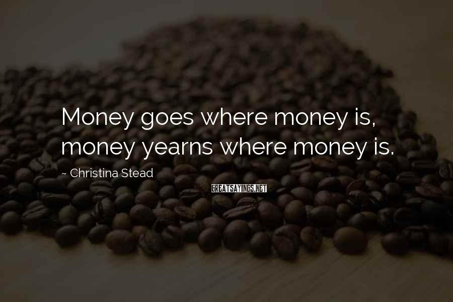 Christina Stead Sayings: Money goes where money is, money yearns where money is.