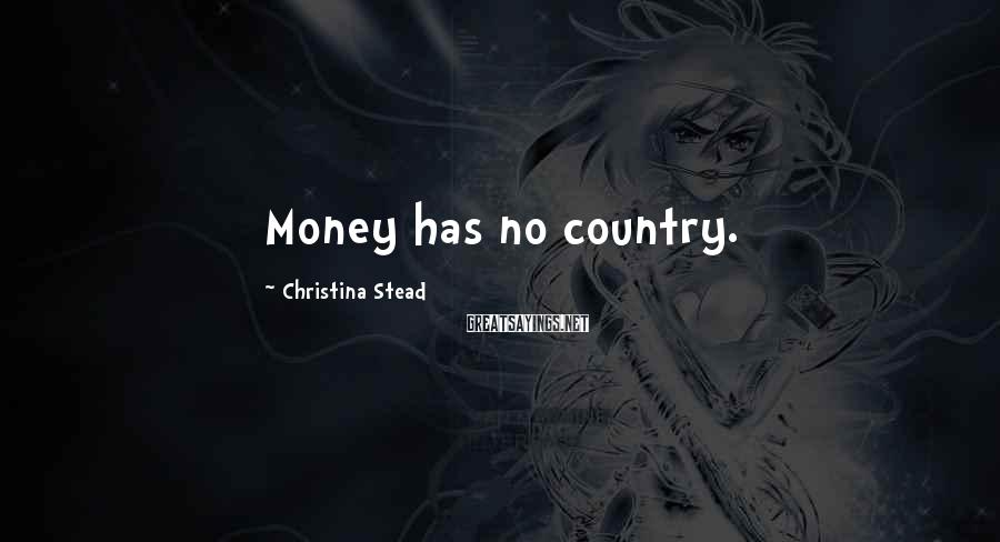 Christina Stead Sayings: Money has no country.