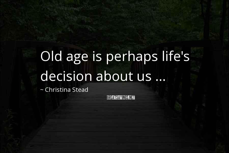 Christina Stead Sayings: Old age is perhaps life's decision about us ...