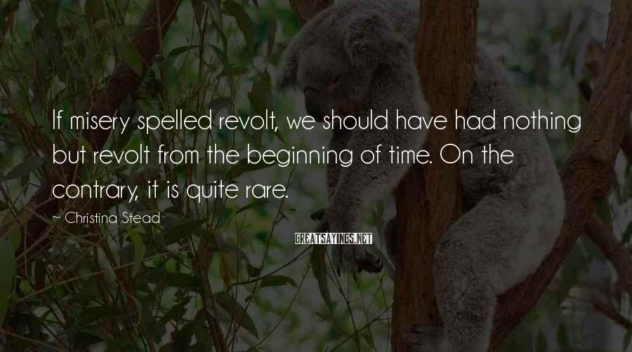 Christina Stead Sayings: If misery spelled revolt, we should have had nothing but revolt from the beginning of