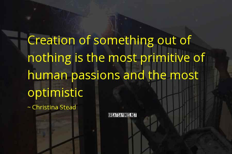 Christina Stead Sayings: Creation of something out of nothing is the most primitive of human passions and the