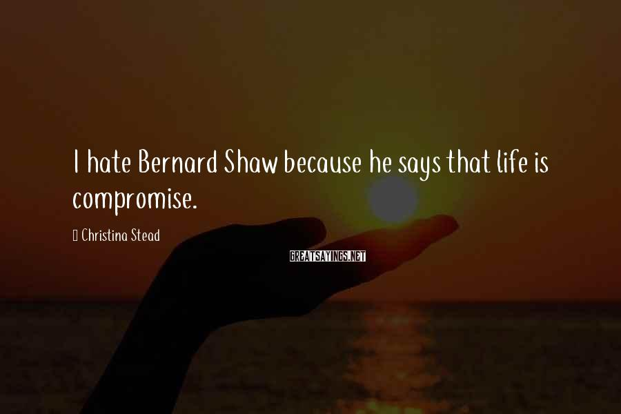 Christina Stead Sayings: I hate Bernard Shaw because he says that life is compromise.