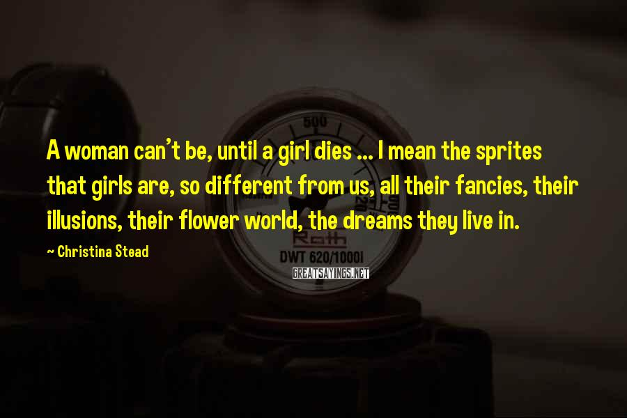 Christina Stead Sayings: A woman can't be, until a girl dies ... I mean the sprites that girls