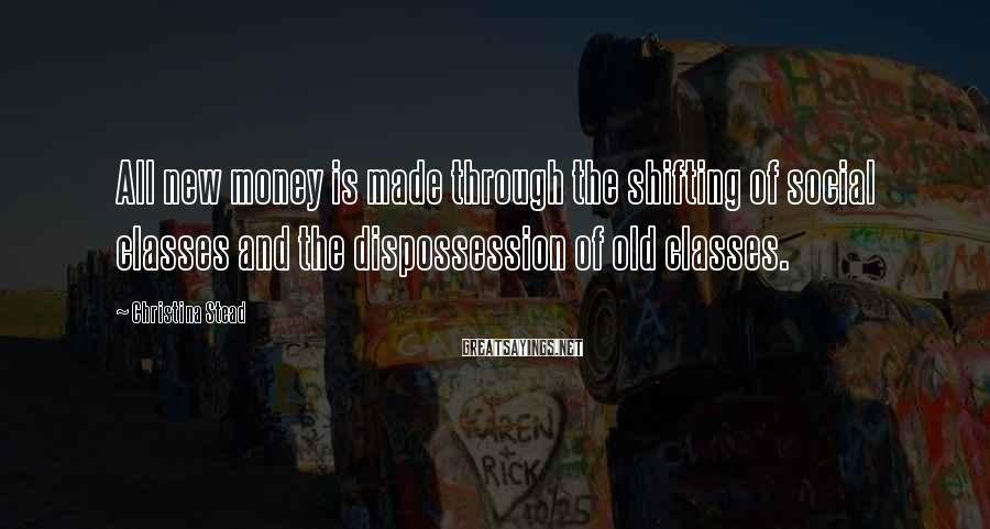 Christina Stead Sayings: All new money is made through the shifting of social classes and the dispossession of