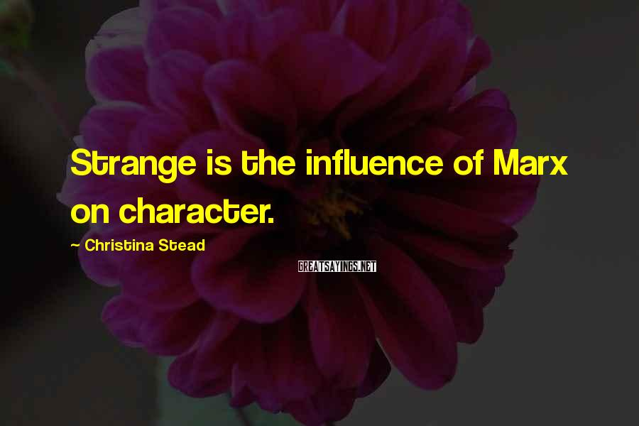 Christina Stead Sayings: Strange is the influence of Marx on character.