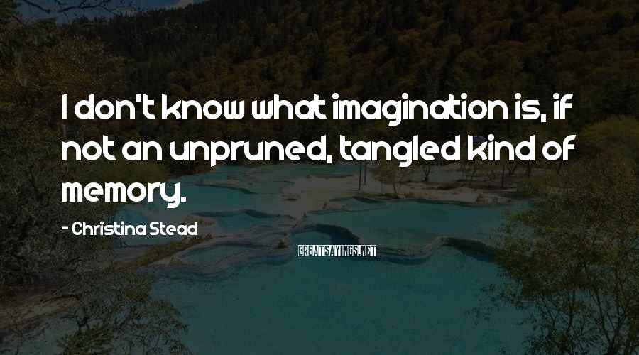Christina Stead Sayings: I don't know what imagination is, if not an unpruned, tangled kind of memory.