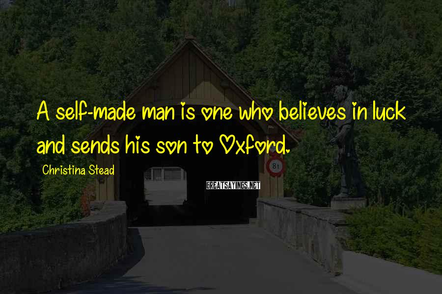 Christina Stead Sayings: A self-made man is one who believes in luck and sends his son to Oxford.